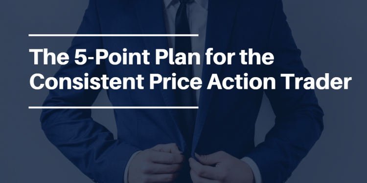 The 5-Point Plan for the Consistent Price Action Trader